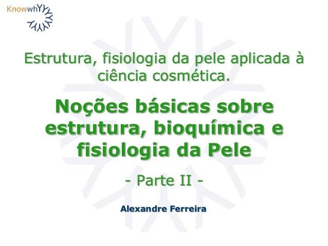 Estrutura, fisiologia da pele aplicada à ciência cosmética. Noções básicas sobre estrutura, bioquímica e fisiologia da Pel...