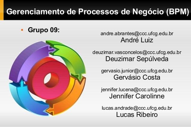 Gerenciamento de Processos de Negócio (BPM)   Grupo 09: andre.abrantes@ccc.ufcg.edu.br  André Luiz  deuzimar.vasconcelos@...