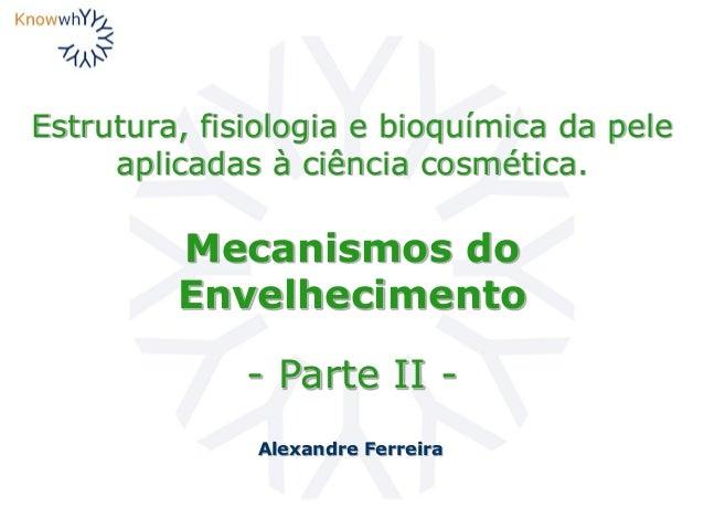 Estrutura, fisiologia e bioquímica da pele aplicadas à ciência cosmética. Alexandre Ferreira Mecanismos do Envelhecimento ...