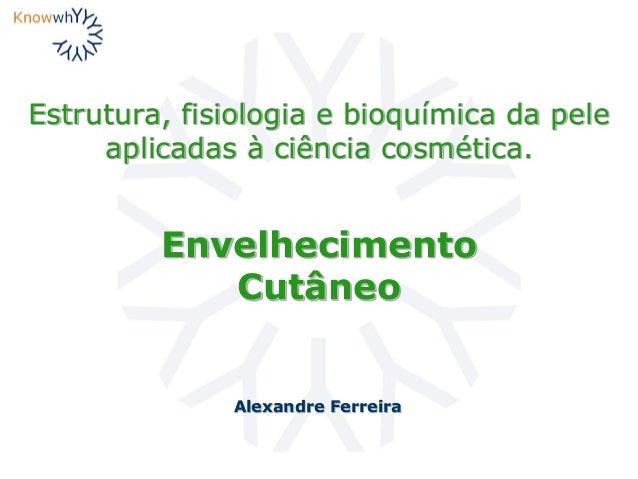 Estrutura, fisiologia e bioquímica da pele aplicadas à ciência cosmética. Alexandre Ferreira Envelhecimento Cutâneo