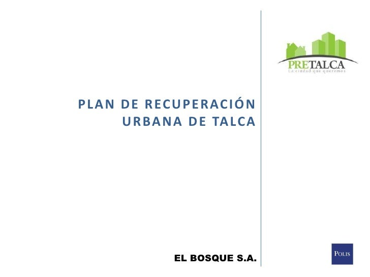 PLAN DE RECUPERACIÓN <br />URBANA DE TALCA<br />EL BOSQUE S.A.<br />