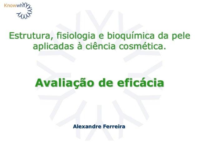 Estrutura, fisiologia e bioquímica da pele aplicadas à ciência cosmética. Alexandre Ferreira Avaliação de eficácia