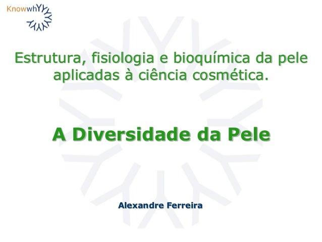 Estrutura, fisiologia e bioquímica da pele aplicadas à ciência cosmética. Alexandre Ferreira A Diversidade da Pele