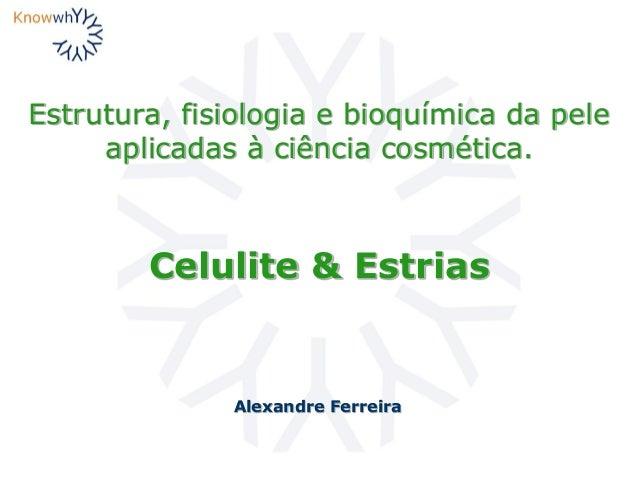 Estrutura, fisiologia e bioquímica da pele aplicadas à ciência cosmética. Alexandre Ferreira Celulite & Estrias
