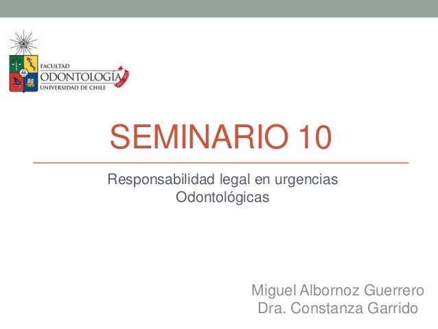 SEMINARIO 10Responsabilidad legal en urgenciasOdontológicasMiguel Albornoz GuerreroDra. Constanza Garrido