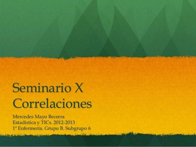 Seminario XCorrelacionesMercedes Mayo BecerraEstadística y TICs. 2012-20131º Enfermería. Grupo B. Subgrupo 6