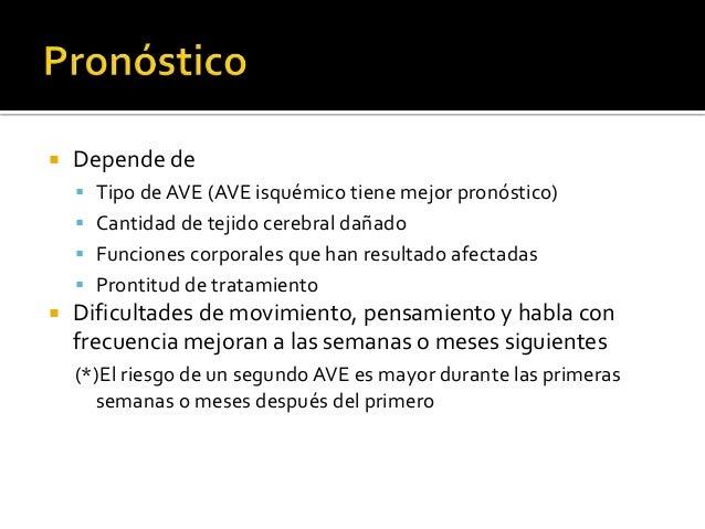  Depende de  Tipo de AVE (AVE isquémico tiene mejor pronóstico)  Cantidad de tejido cerebral dañado  Funciones corpora...