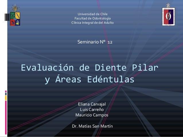 Universidad de ChileFacultad de OdontologíaClínica Integral de del AdultoSeminario N° 12Evaluación de Diente Pilary Áreas ...