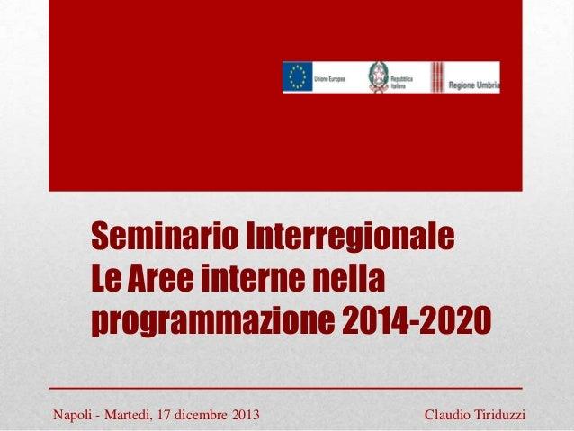 Seminario Interregionale Le Aree interne nella programmazione 2014-2020 Napoli - Martedi, 17 dicembre 2013  Claudio Tiridu...