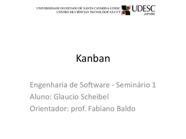 Kanban Engenharia de Software - Seminário 1 Aluno: Glaucio Scheibel Orientador: prof. Fabiano Baldo UNIVERSIDADE DO ESTADO...