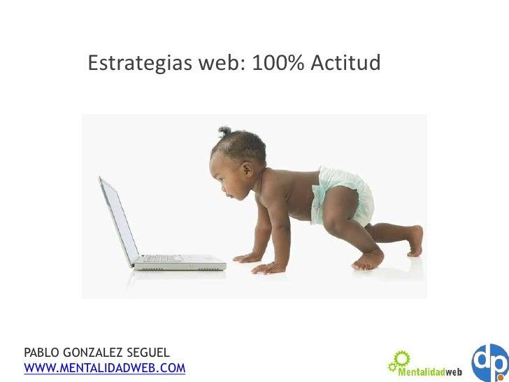 Estrategias web: 100% Actitud<br />PABLO GONZALEZ SEGUEL<br />WWW.MENTALIDADWEB.COM<br />