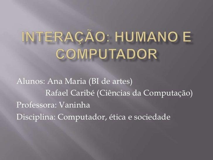 INTERAÇÃO: HUMANO E COMPUTADOR<br />Alunos: Ana Maria (BI de artes)                      <br />              Rafael Caribé...