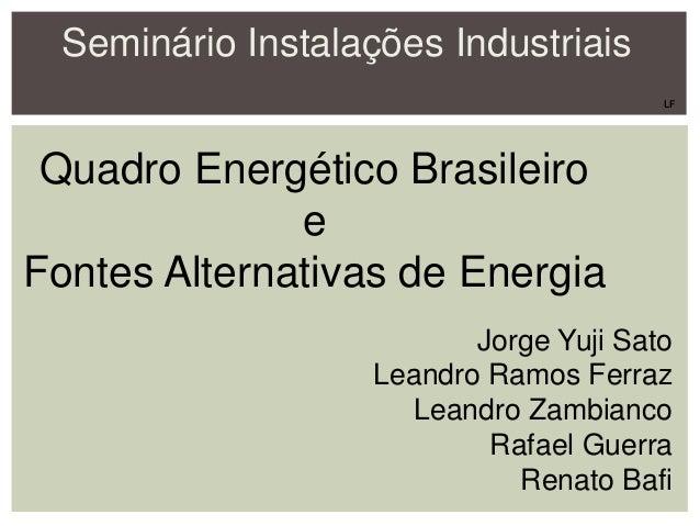 Seminário Instalações Industriais Quadro Energético Brasileiro e Fontes Alternativas de Energia Jorge Yuji Sato Leandro Ra...