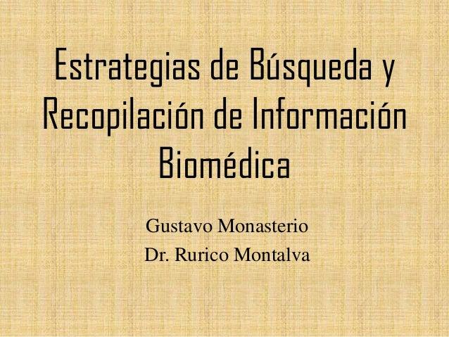 Estrategias de Búsqueda y Recopilación de Información Biomédica Gustavo Monasterio Dr. Rurico Montalva