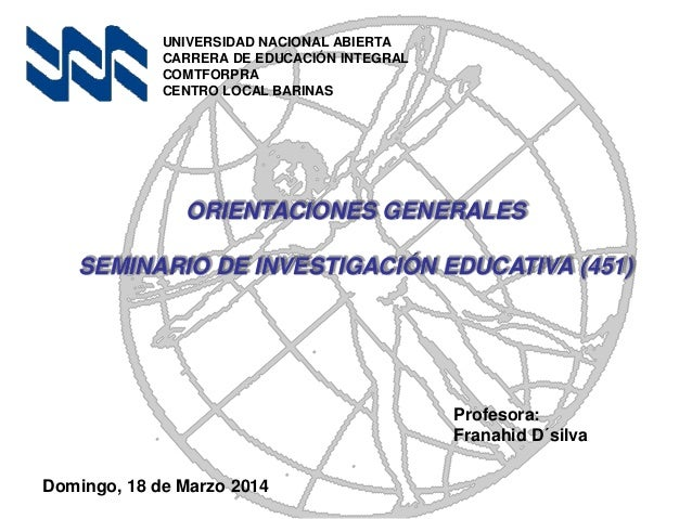 ORIENTACIONES GENERALES SEMINARIO DE INVESTIGACIÓN EDUCATIVA (451) UNIVERSIDAD NACIONAL ABIERTA CARRERA DE EDUCACIÓN INTEG...