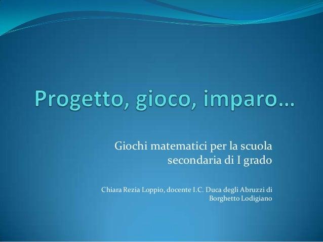 Giochi matematici per la scuola secondaria di I grado Chiara Rezia Loppio, docente I.C. Duca degli Abruzzi di Borghetto Lo...