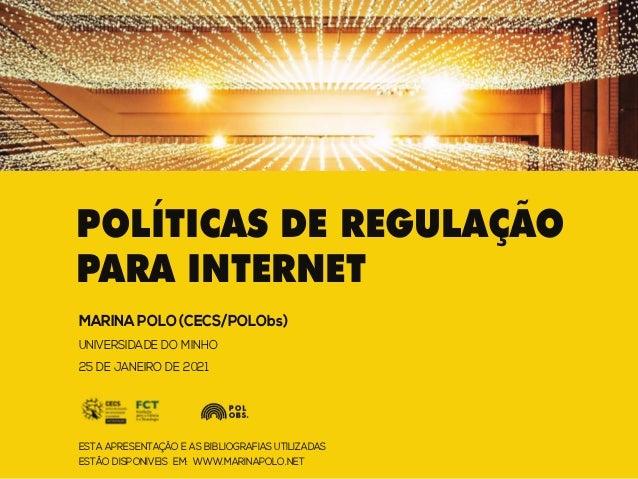 POLÍTICAS DE REGULAÇÃO PARA INTERNET MARINA POLO (CECS/POLObs) UNIVERSIDADE DO MINHO 25 DE JANEIRO DE 2021 ESTA APRESENTAÇ...