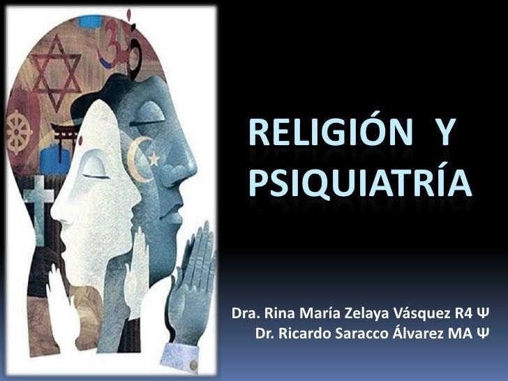 Religión  y  psiquiatría<br />Dra. Rina María Zelaya Vásquez R4 Ψ<br />Dr. Ricardo Saracco Álvarez MA Ψ<br />