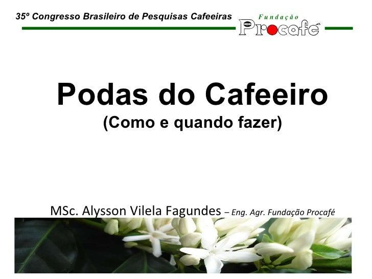 Podas do Cafeeiro (Como e quando fazer) MSc. Alysson Vilela Fagundes  –  Eng. Agr. Fundação Procafé 35º Congresso Brasilei...