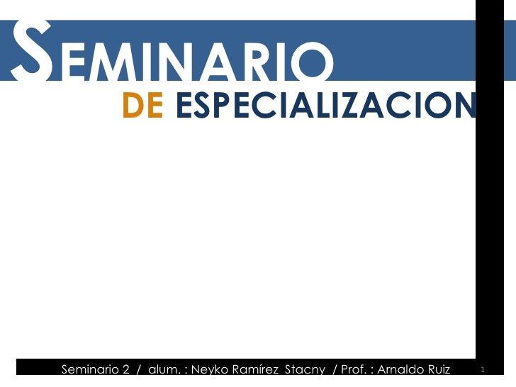 Seminario 2  /  alum. : Neyko Ramírez  Stacny  / Prof. : Arnaldo Ruiz  S EMINARIO DE  ESPECIALIZACION