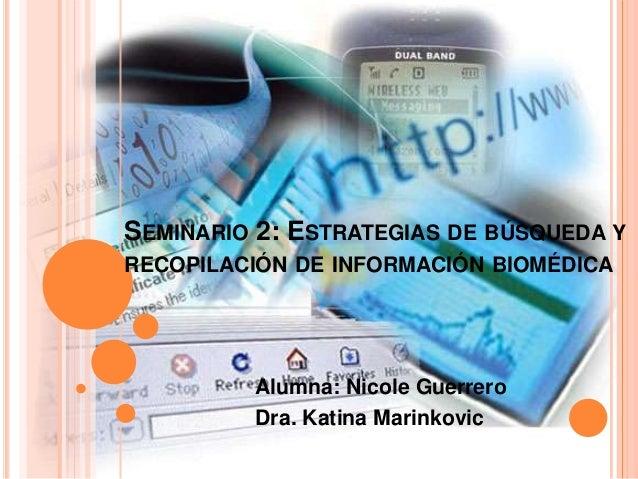 SEMINARIO 2: ESTRATEGIAS DE BÚSQUEDA Y RECOPILACIÓN DE INFORMACIÓN BIOMÉDICA Alumna: Nicole Guerrero Dra. Katina Marinkovic
