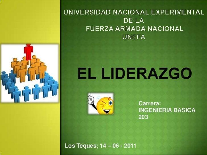 Universidad Nacional Experimental de la Fuerza Armada NacionalUNEFA<br />EL LIDERAZGO<br />Carrera:<br />INGENIERIA BASICA...