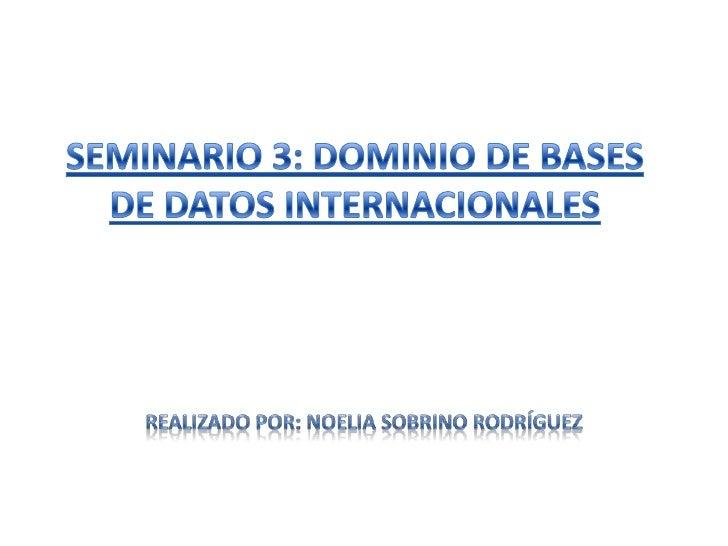 SEMINARIO 3: DOMINIO DE BASES DE DATOS INTERNACIONALES<br />REALIZADO POR: NOELIA SOBRINO RODRÍGUEZ<br />