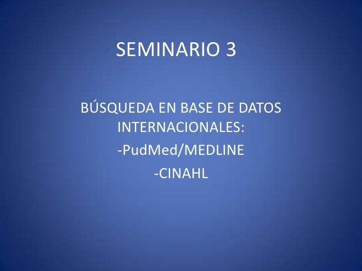 SEMINARIO 3<br />BÚSQUEDA EN BASE DE DATOS INTERNACIONALES:<br />-PudMed/MEDLINE<br />-CINAHL<br />