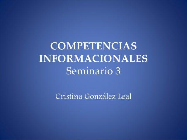 COMPETENCIAS INFORMACIONALES Seminario 3 Cristina González Leal