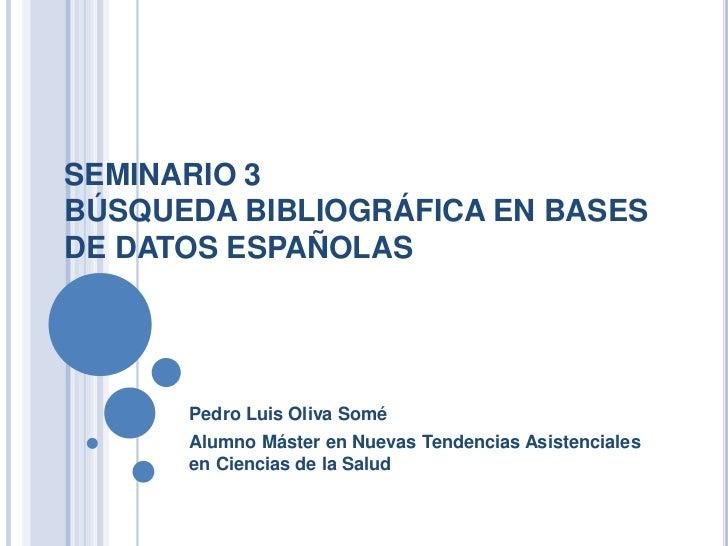 SEMINARIO 3BÚSQUEDA BIBLIOGRÁFICA EN BASESDE DATOS ESPAÑOLAS      Pedro Luis Oliva Somé      Alumno Máster en Nuevas Tende...