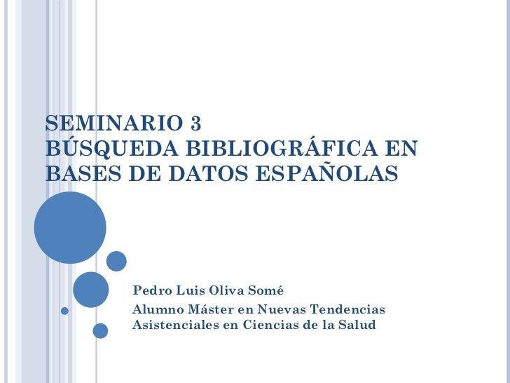 SEMINARIO 3 BÚSQUEDA BIBLIOGRÁFICA EN BASES DE DATOS ESPAÑOLAS Pedro Luis Oliva Somé  Alumno Máster en Nuevas Tendencias A...
