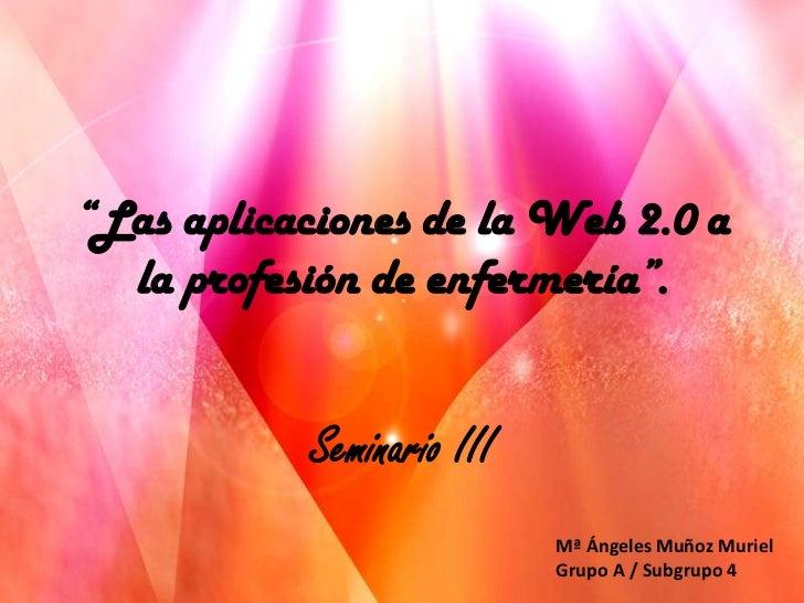 """""""Las aplicaciones de la Web 2.0 a  la profesión de enfermería"""".           Seminario III                           Mª Ángel..."""