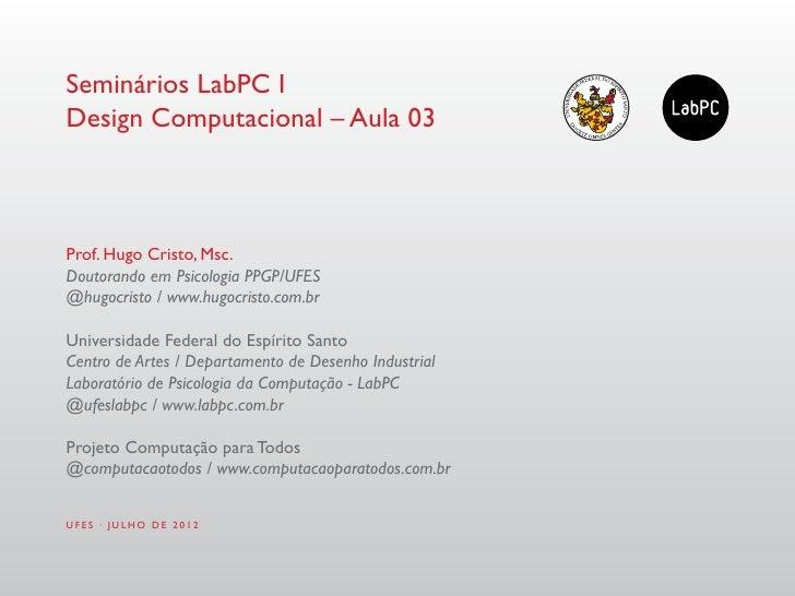 Seminários LabPC IDesign Computacional – Aula 03Prof. Hugo Cristo, Msc.Doutorando em Psicologia PPGP/UFES@hugocristo / www...