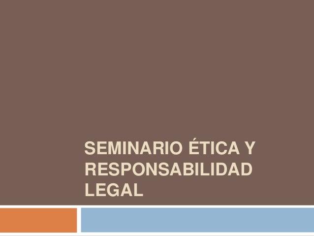 SEMINARIO ÉTICA Y RESPONSABILIDAD LEGAL
