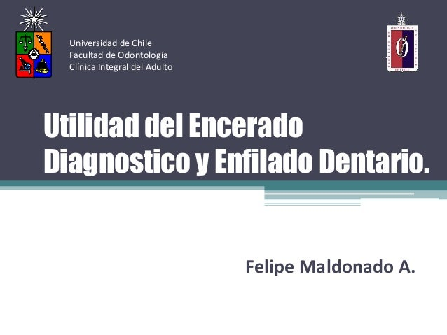Universidad de Chile  Facultad de Odontología  Clínica Integral del AdultoUtilidad del EnceradoDiagnostico y Enfilado Dent...