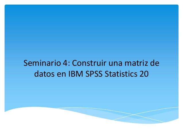 Seminario 4: Construir una matriz dedatos en IBM SPSS Statistics 20