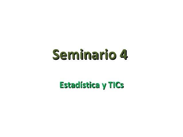 Seminario 4Seminario 4Estadística y TICsEstadística y TICs
