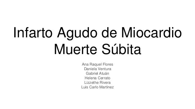Infarto Agudo de Miocardio Muerte Súbita Ana Raquel Flores Daniela Ventura Gabriel Atuán Helena Cerrato Lizzethe Rivera Lu...