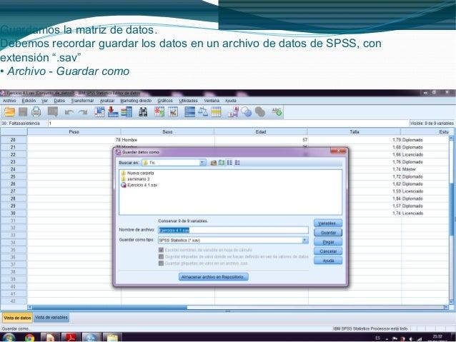 """Guardamos la matriz de datos.Debemos recordar guardar los datos en un archivo de datos de SPSS, conextensión """".sav""""• Archi..."""