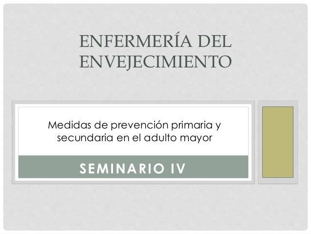 SEMINARIO IV ENFERMERÍA DEL ENVEJECIMIENTO Medidas de prevención primaria y secundaria en el adulto mayor