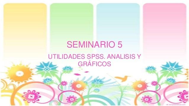 SEMINARIO 5 UTILIDADES SPSS. ANALISIS Y GRÁFICOS