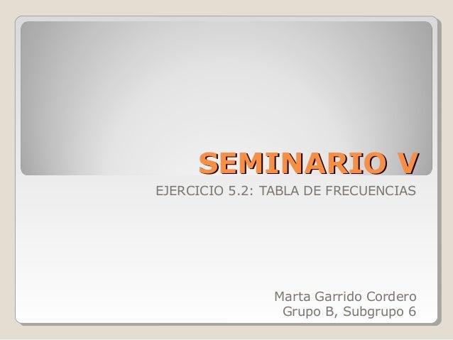 SEMINARIO VSEMINARIO VEJERCICIO 5.2: TABLA DE FRECUENCIASMarta Garrido CorderoGrupo B, Subgrupo 6