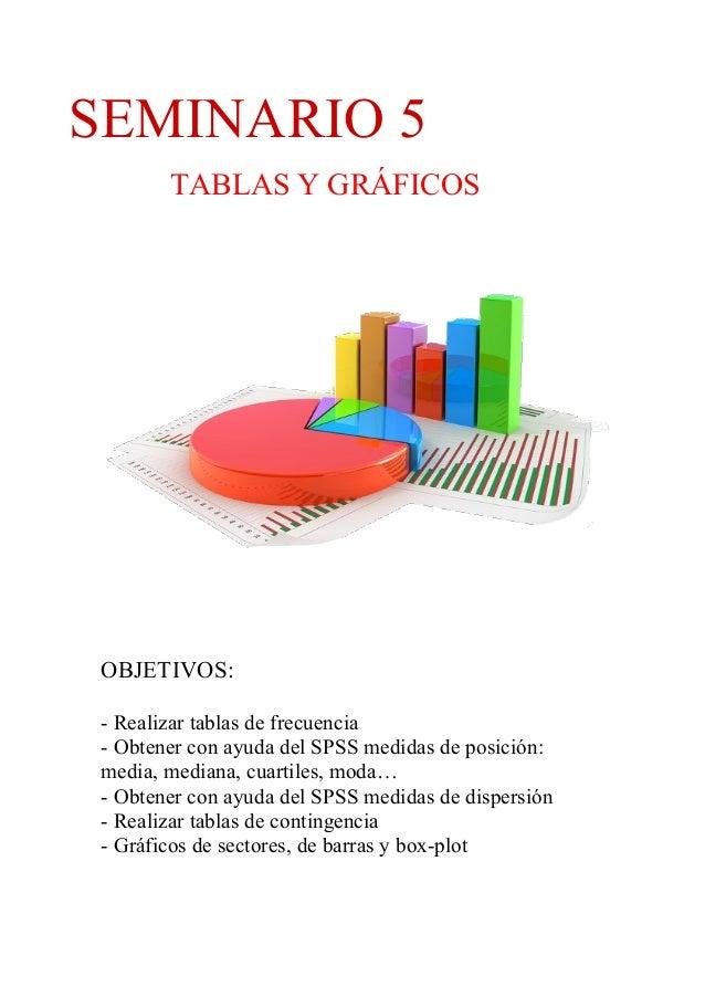 SEMINARIO 5 TABLAS Y GRÁFICOS OBJETIVOS: - Realizar tablas de frecuencia - Obtener con ayuda del SPSS medidas de posición:...
