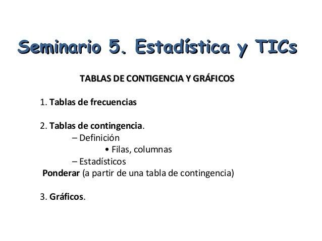 Seminario 5. Estadística y TICs            TABLAS DE CONTIGENCIA Y GRÁFICOS  1. Tablas de frecuencias  2. Tablas de contin...