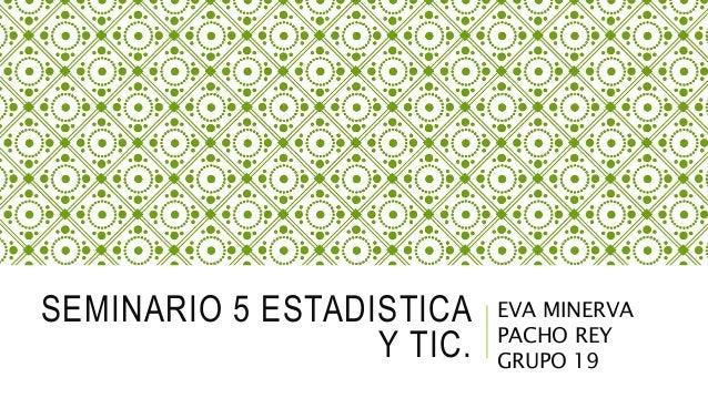 SEMINARIO 5 ESTADISTICA Y TIC. EVA MINERVA PACHO REY GRUPO 19