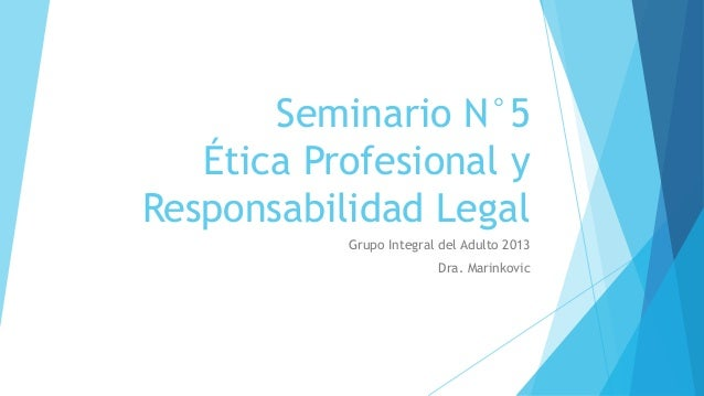 Seminario N°5   Ética Profesional yResponsabilidad Legal           Grupo Integral del Adulto 2013                         ...