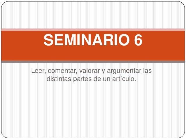 Leer, comentar, valorar y argumentar lasdistintas partes de un artículo.SEMINARIO 6