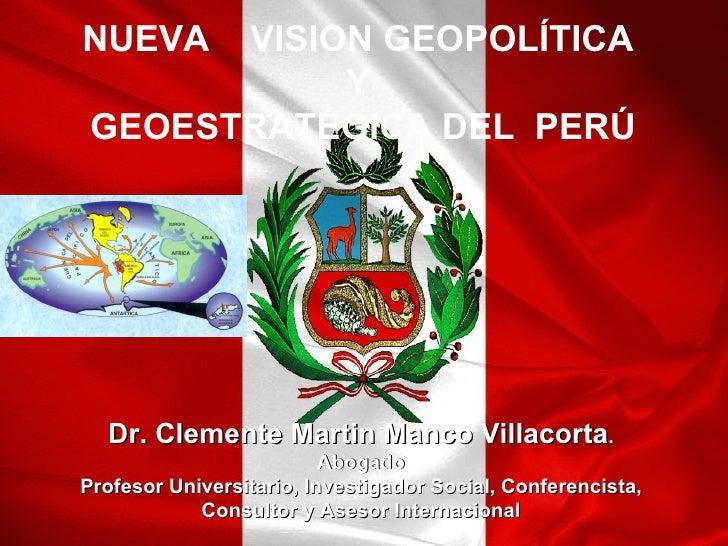 NUEVA  VISION GEOPOLÍTICA            Y GEOESTRATÉGICA DEL PERÚ  Dr. Clemente Martin Manco Villacorta.                     ...