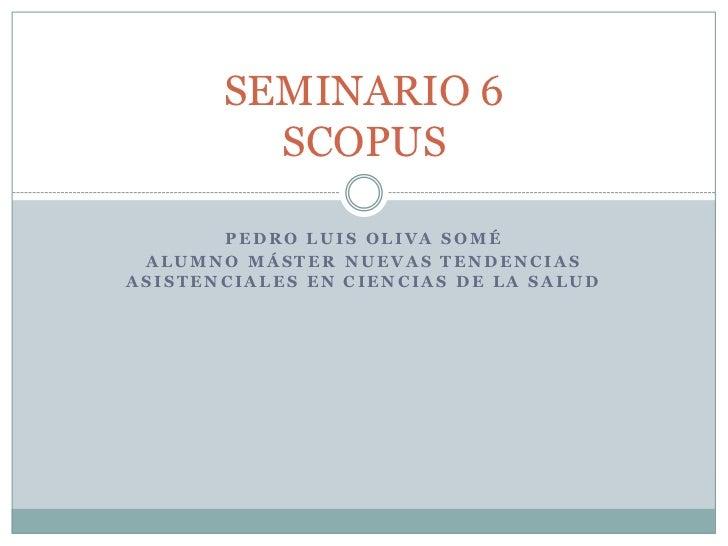 SEMINARIO 6         SCOPUS       PEDRO LUIS OLIVA SOMÉ ALUMNO MÁSTER NUEVAS TENDENCIASASISTENCIALES EN CIENCIAS DE LA SALUD