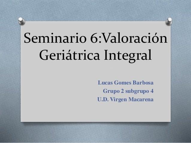 Seminario 6:Valoración Geriátrica Integral Lucas Gomes Barbosa Grupo 2 subgrupo 4 U.D. Virgen Macarena